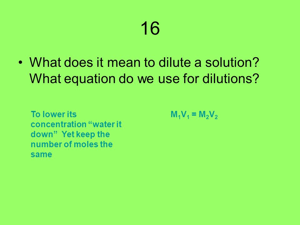 16 What does it mean to dilute a solution. What equation do we use for dilutions.