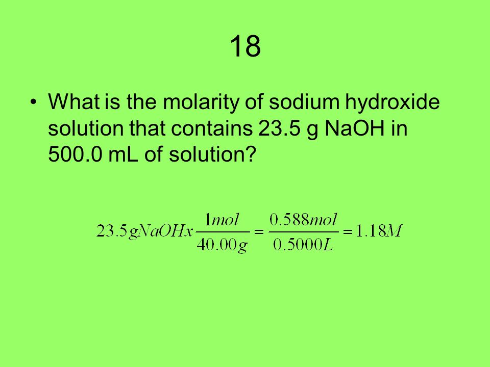 18 What is the molarity of sodium hydroxide solution that contains 23.5 g NaOH in mL of solution