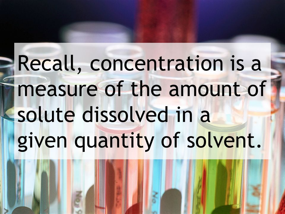 Recall, concentration is a measure of the amount of solute dissolved in a given quantity of solvent.