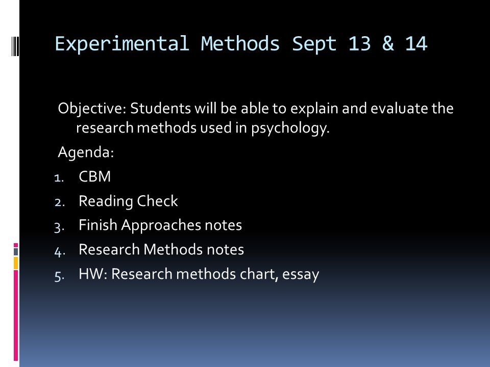 Experimental Methods Sept 13 & 14 Objective: Students will be able to explain and evaluate the research methods used in psychology.