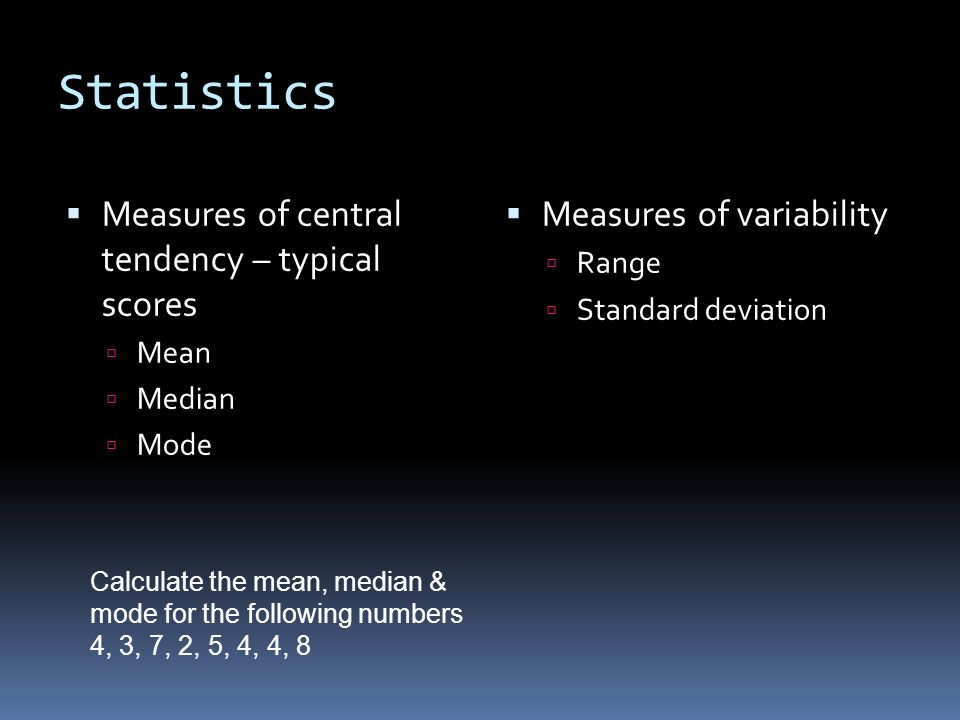 Statistics  Measures of central tendency – typical scores  Mean  Median  Mode  Measures of variability  Range  Standard deviation Calculate the mean, median & mode for the following numbers 4, 3, 7, 2, 5, 4, 4, 8