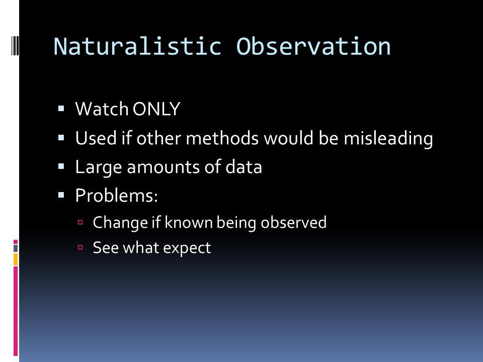 Naturalistic Observation  Watch ONLY  Used if other methods would be misleading  Large amounts of data  Problems:  Change if known being observed  See what expect