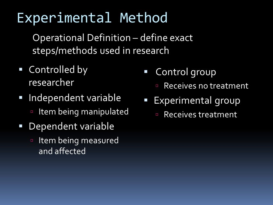 Experimental Method  Controlled by researcher  Independent variable  Item being manipulated  Dependent variable  Item being measured and affected  Control group  Receives no treatment  Experimental group  Receives treatment Operational Definition – define exact steps/methods used in research