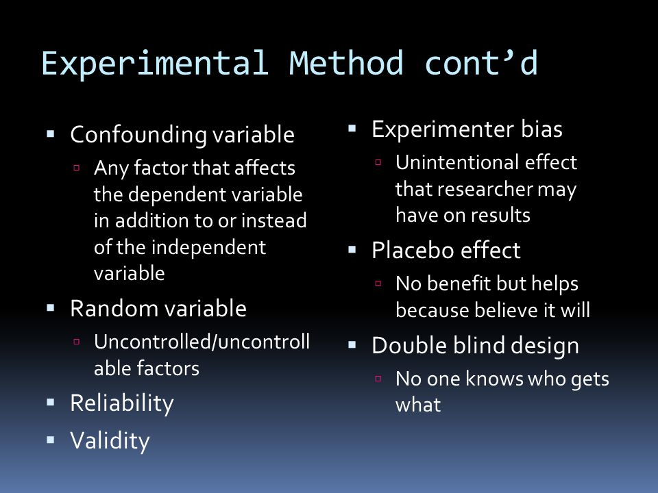 Experimental Method cont'd  Confounding variable  Any factor that affects the dependent variable in addition to or instead of the independent variable  Random variable  Uncontrolled/uncontroll able factors  Reliability  Validity  Experimenter bias  Unintentional effect that researcher may have on results  Placebo effect  No benefit but helps because believe it will  Double blind design  No one knows who gets what