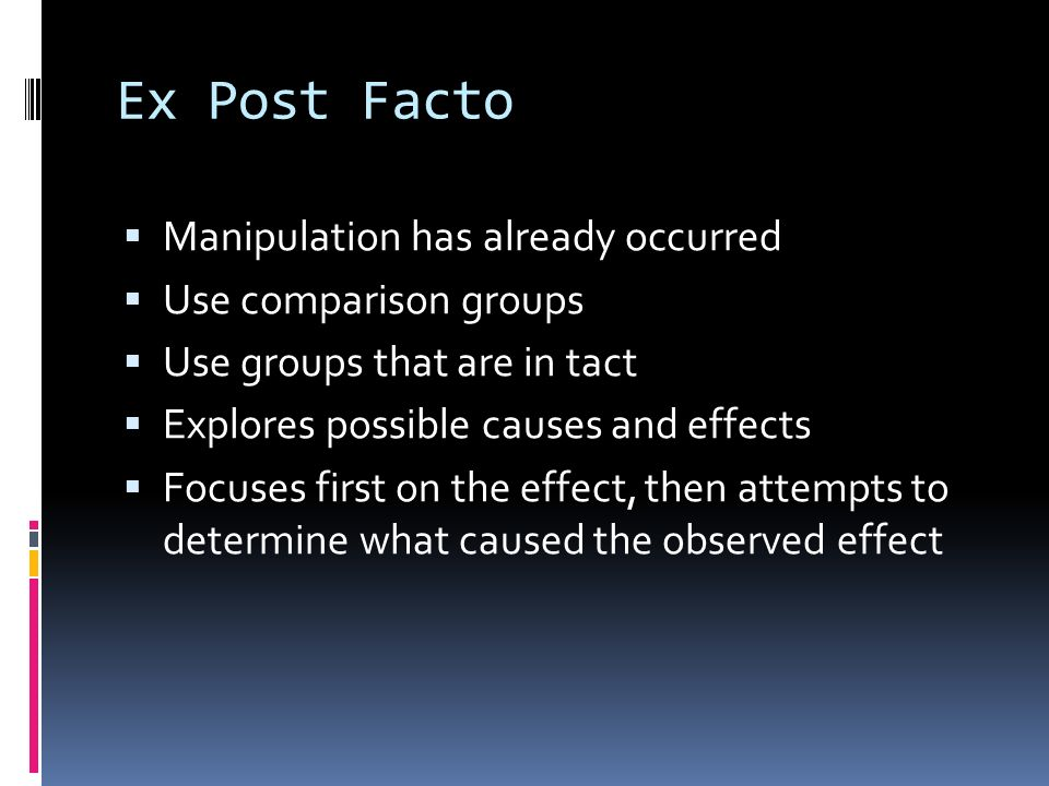 Ex Post Facto  Manipulation has already occurred  Use comparison groups  Use groups that are in tact  Explores possible causes and effects  Focuses first on the effect, then attempts to determine what caused the observed effect