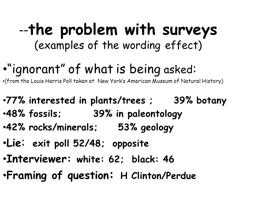 -- the problem with surveys (examples of the wording effect) ignorant of what is being asked : (from the Louis Harris Poll taken at New York's American Museum of Natural History) 77% interested in plants/trees ; 39% botany 48% fossils; 39% in paleontology 42% rocks/minerals; 53% geology Lie : exit poll 52/48; opposite Interviewer: white: 62; black: 46 Framing of question : H Clinton/Perdue