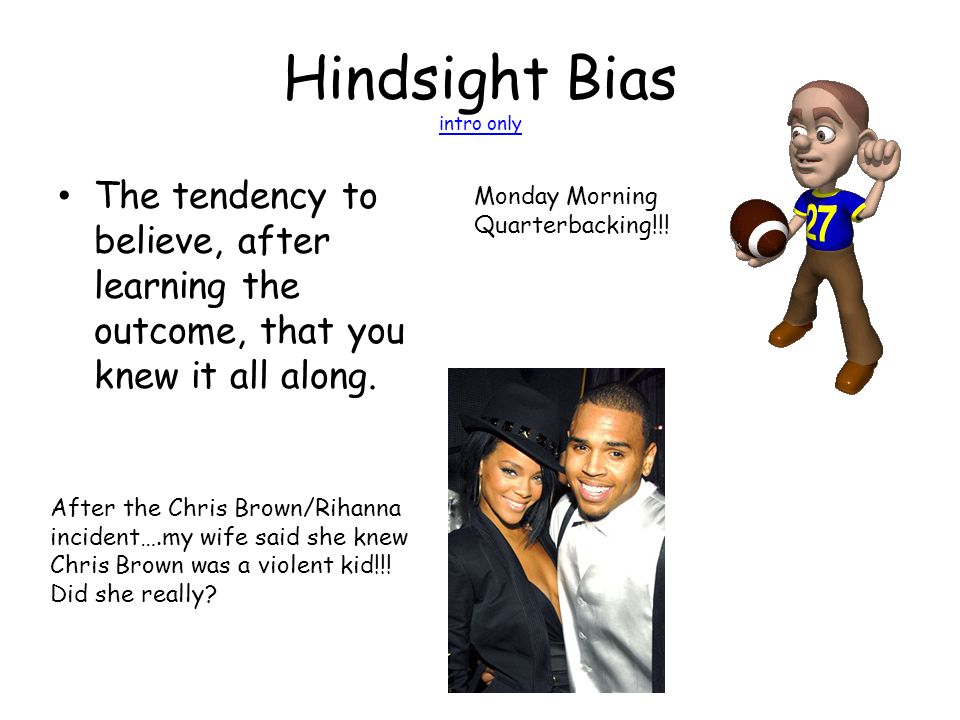 Hindsight Bias intro only intro only The tendency to believe, after learning the outcome, that you knew it all along.