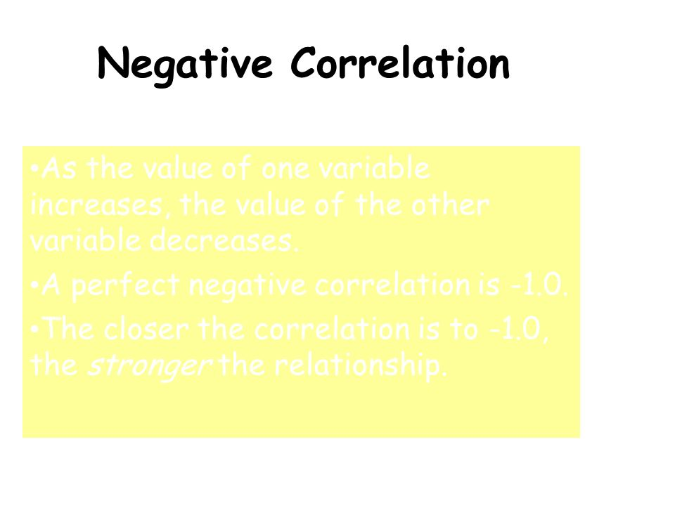 Negative Correlation As the value of one variable increases, the value of the other variable decreases.