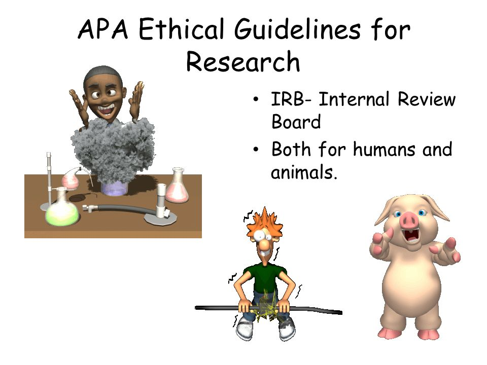 APA Ethical Guidelines for Research IRB- Internal Review Board Both for humans and animals.