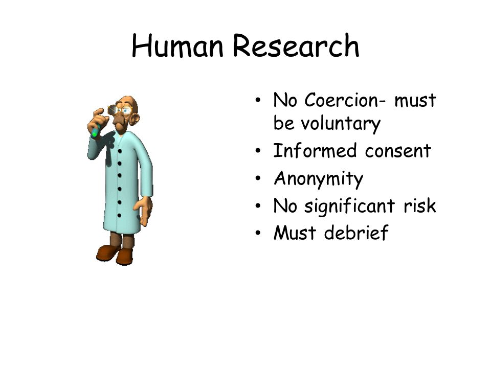 Human Research No Coercion- must be voluntary Informed consent Anonymity No significant risk Must debrief