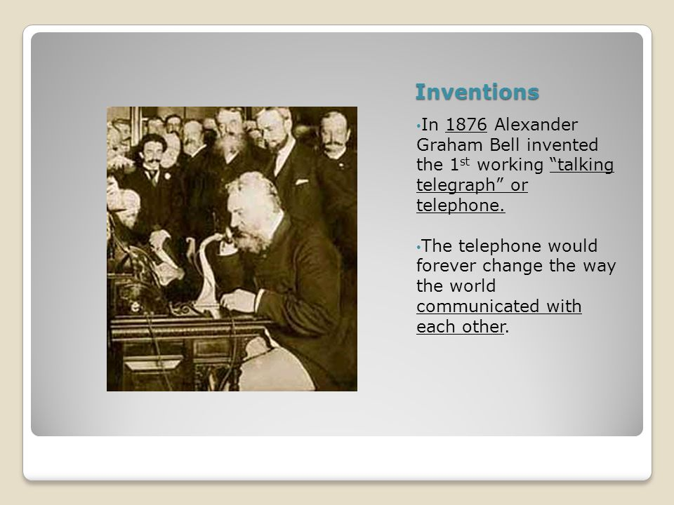 Inventions In 1876 Alexander Graham Bell invented the 1 st working talking telegraph or telephone.