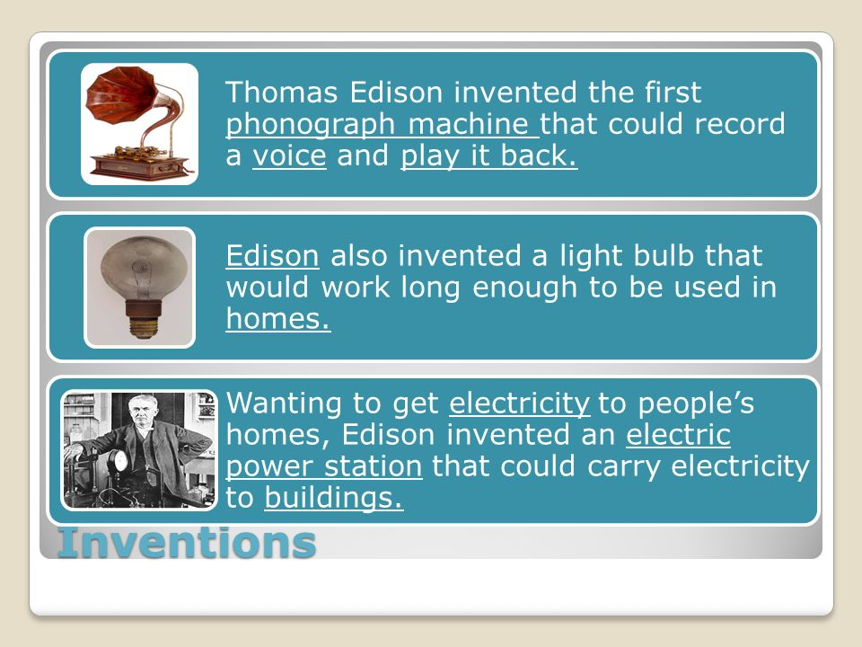 Inventions Thomas Edison invented the first phonograph machine that could record a voice and play it back.
