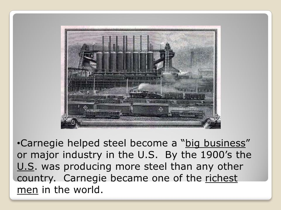 Carnegie helped steel become a big business or major industry in the U.S.