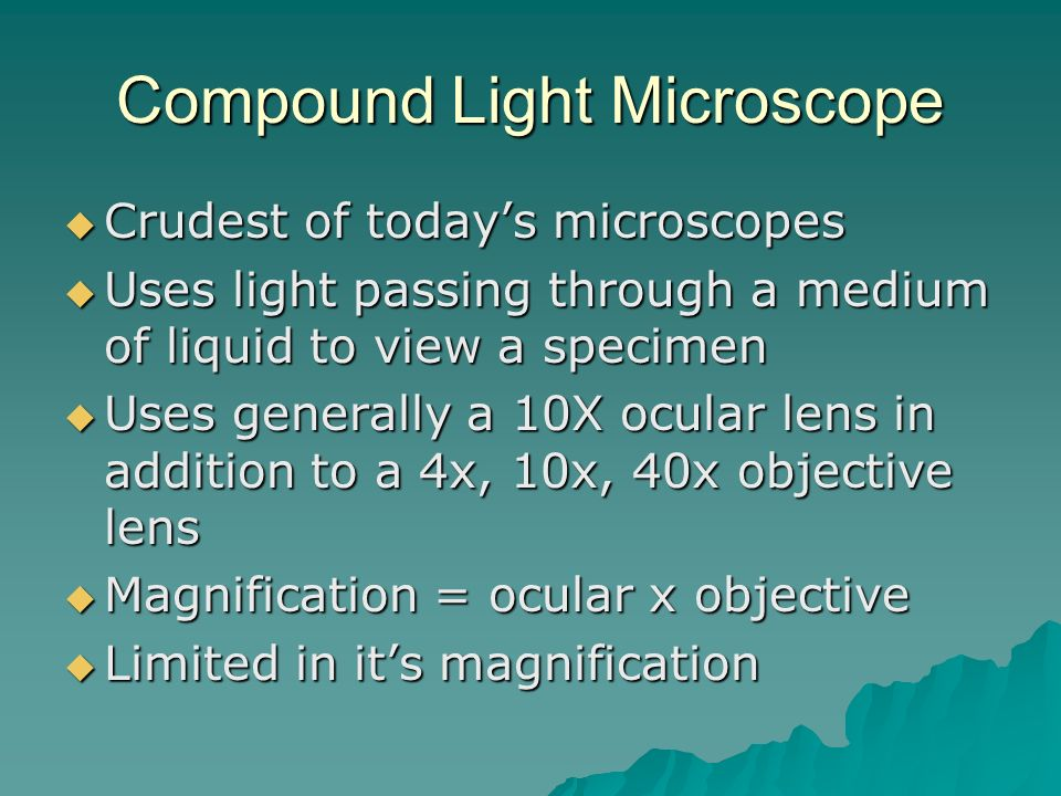 Compound Light Microscope  Crudest of today's microscopes  Uses light passing through a medium of liquid to view a specimen  Uses generally a 10X ocular lens in addition to a 4x, 10x, 40x objective lens  Magnification = ocular x objective  Limited in it's magnification