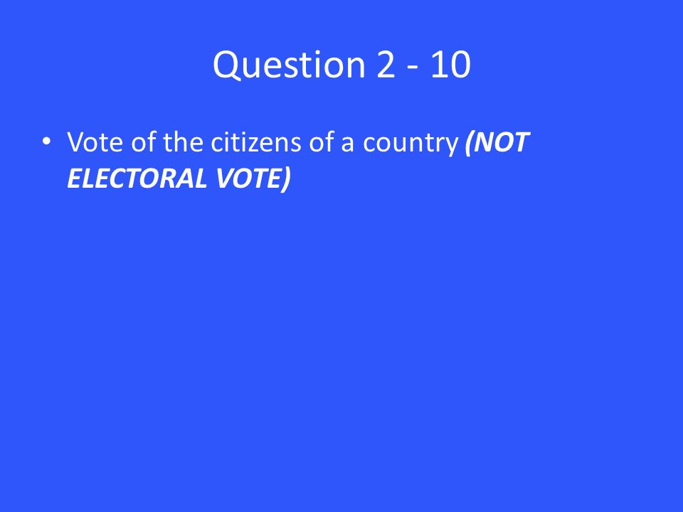 Question Vote of the citizens of a country (NOT ELECTORAL VOTE)