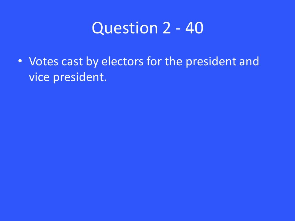 Question Votes cast by electors for the president and vice president.