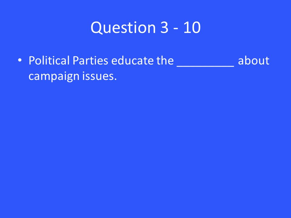 Question Political Parties educate the _________ about campaign issues.