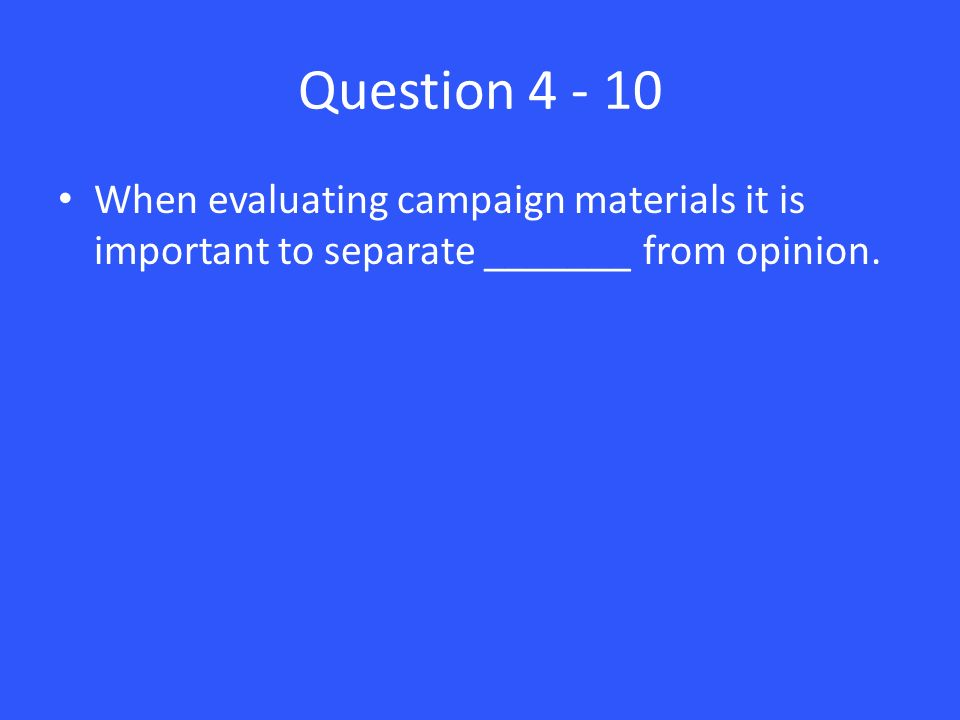 Question When evaluating campaign materials it is important to separate _______ from opinion.