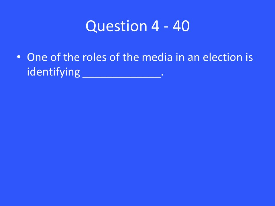 Question One of the roles of the media in an election is identifying _____________.