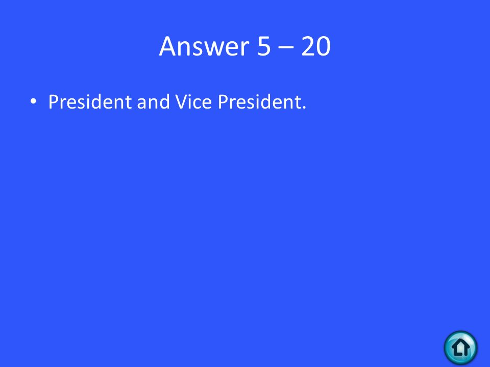 Answer 5 – 20 President and Vice President.