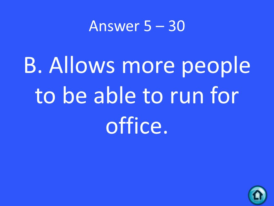 Answer 5 – 30 B. Allows more people to be able to run for office.