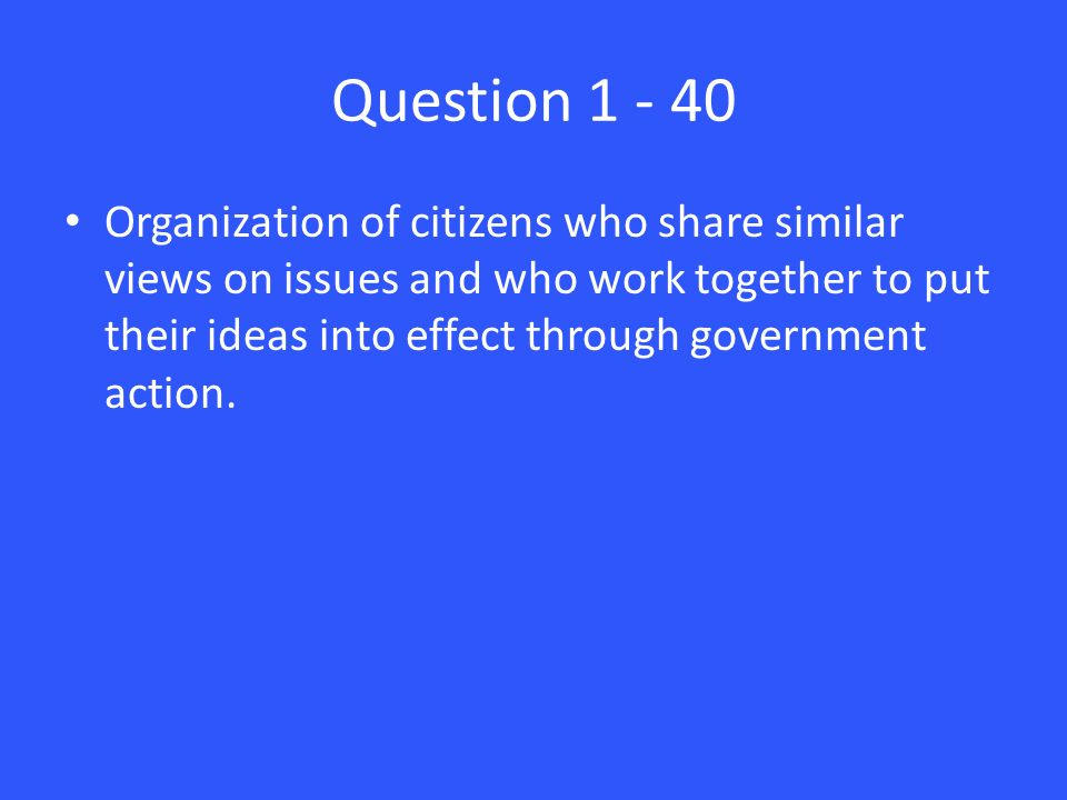 Question Organization of citizens who share similar views on issues and who work together to put their ideas into effect through government action.