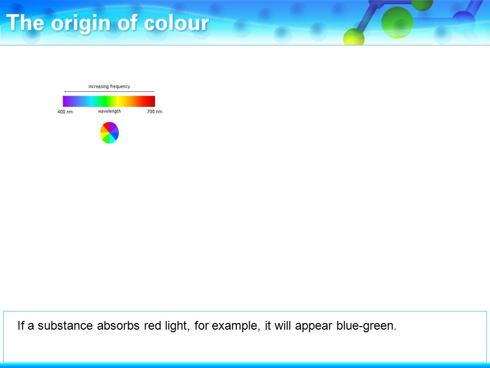 If a substance absorbs red light, for example, it will appear blue-green.