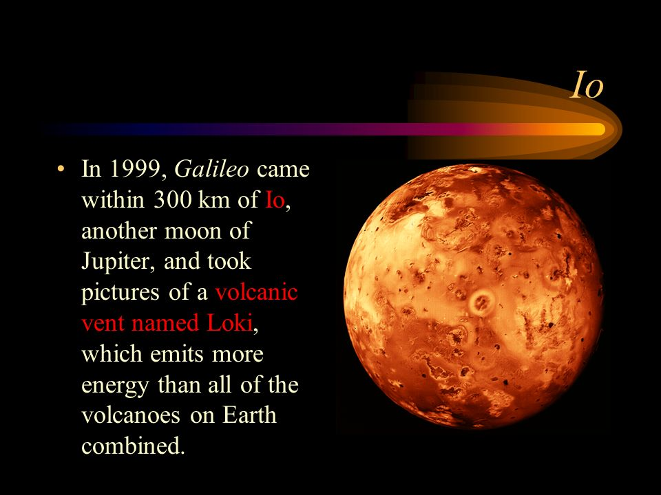 Io In 1999, Galileo came within 300 km of Io, another moon of Jupiter, and took pictures of a volcanic vent named Loki, which emits more energy than all of the volcanoes on Earth combined.