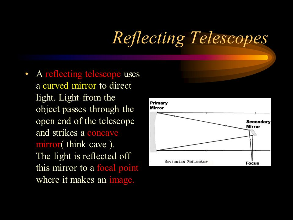 Reflecting Telescopes A reflecting telescope uses a curved mirror to direct light.