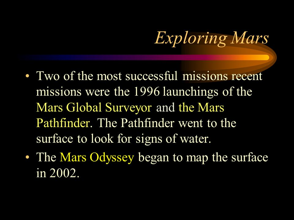 Exploring Mars Two of the most successful missions recent missions were the 1996 launchings of the Mars Global Surveyor and the Mars Pathfinder.
