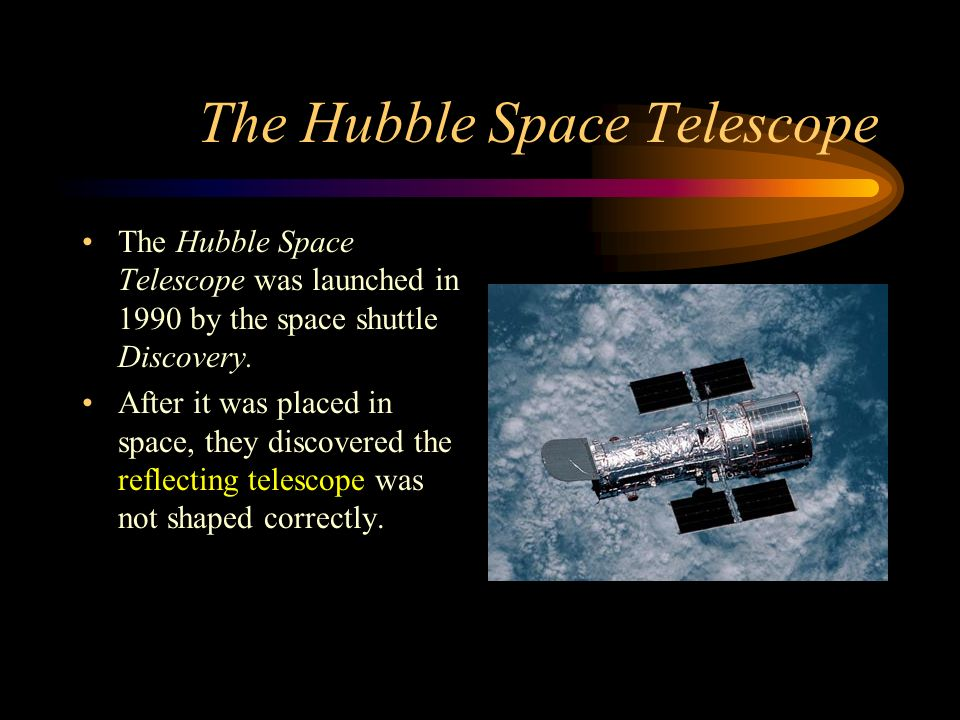 The Hubble Space Telescope The Hubble Space Telescope was launched in 1990 by the space shuttle Discovery.