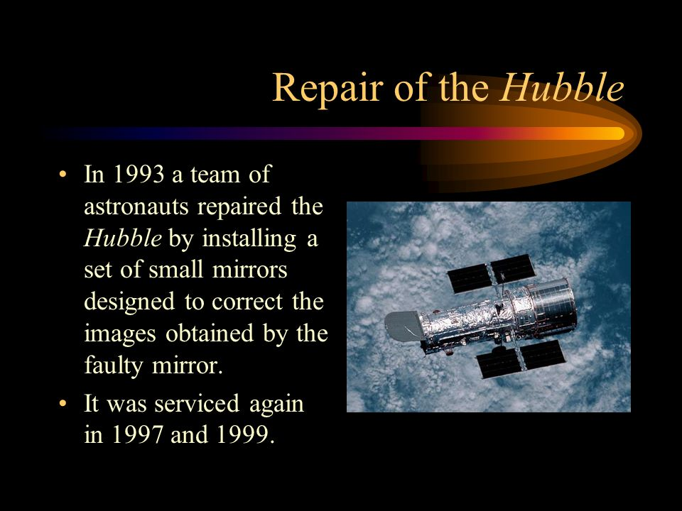 Repair of the Hubble In 1993 a team of astronauts repaired the Hubble by installing a set of small mirrors designed to correct the images obtained by the faulty mirror.