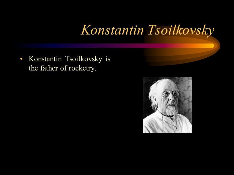 Konstantin Tsoilkovsky Konstantin Tsoilkovsky is the father of rocketry.