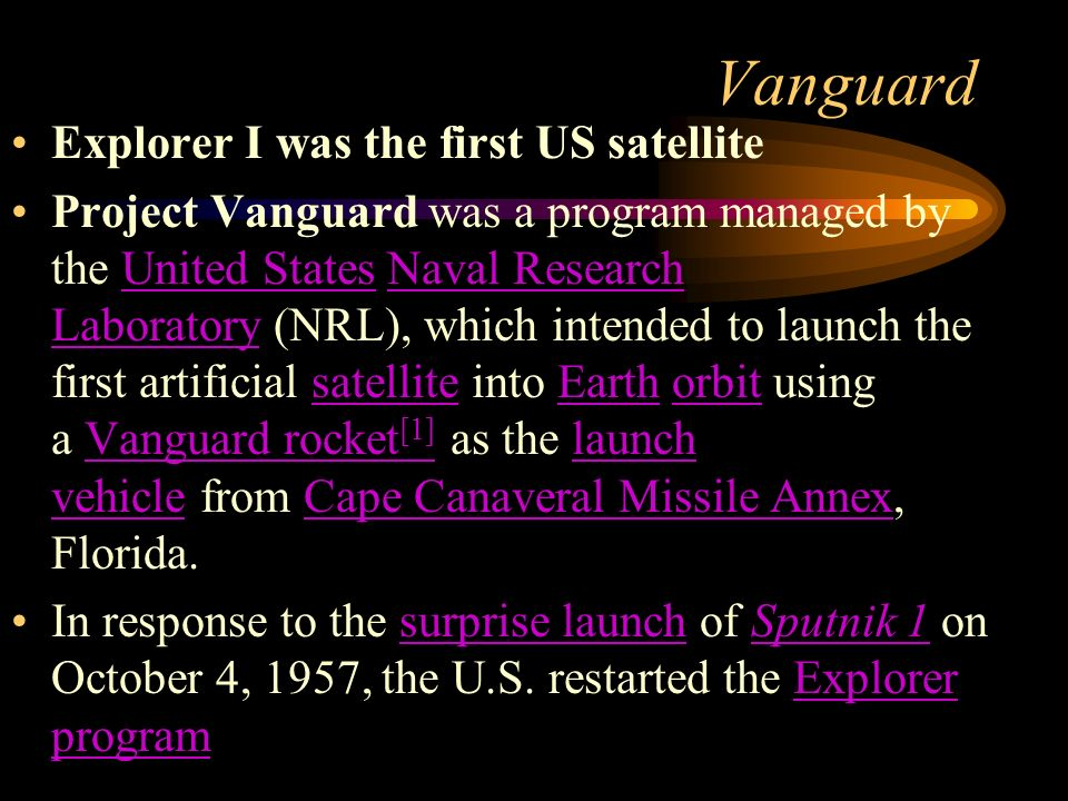 Vanguard Explorer I was the first US satellite Project Vanguard was a program managed by the United States Naval Research Laboratory (NRL), which intended to launch the first artificial satellite into Earth orbit using a Vanguard rocket [1] as the launch vehicle from Cape Canaveral Missile Annex, Florida.United StatesNaval Research LaboratorysatelliteEarthorbitVanguard rocket [1]launch vehicleCape Canaveral Missile Annex In response to the surprise launch of Sputnik 1 on October 4, 1957, the U.S.