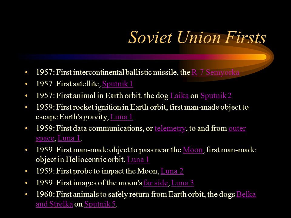 Soviet Union Firsts 1957: First intercontinental ballistic missile, the R-7 SemyorkaR-7 Semyorka 1957: First satellite, Sputnik 1Sputnik : First animal in Earth orbit, the dog Laika on Sputnik 2LaikaSputnik : First rocket ignition in Earth orbit, first man-made object to escape Earth s gravity, Luna 1Luna : First data communications, or telemetry, to and from outer space, Luna 1.telemetryouter spaceLuna : First man-made object to pass near the Moon, first man-made object in Heliocentric orbit, Luna 1MoonLuna : First probe to impact the Moon, Luna 2Luna : First images of the moon s far side, Luna 3far sideLuna : First animals to safely return from Earth orbit, the dogs Belka and Strelka on Sputnik 5.Belka and StrelkaSputnik 5