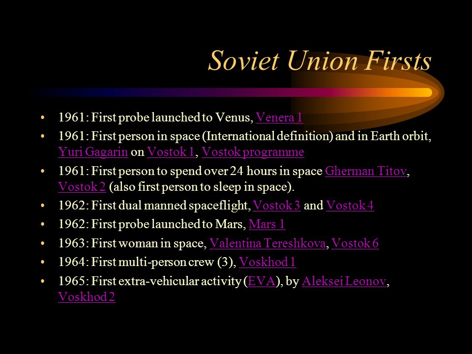 Soviet Union Firsts 1961: First probe launched to Venus, Venera 1Venera : First person in space (International definition) and in Earth orbit, Yuri Gagarin on Vostok 1, Vostok programme Yuri GagarinVostok 1Vostok programme 1961: First person to spend over 24 hours in space Gherman Titov, Vostok 2 (also first person to sleep in space).Gherman Titov Vostok : First dual manned spaceflight, Vostok 3 and Vostok 4Vostok 3Vostok : First probe launched to Mars, Mars 1Mars : First woman in space, Valentina Tereshkova, Vostok 6Valentina TereshkovaVostok : First multi-person crew (3), Voskhod 1Voskhod : First extra-vehicular activity (EVA), by Aleksei Leonov, Voskhod 2EVAAleksei Leonov Voskhod 2