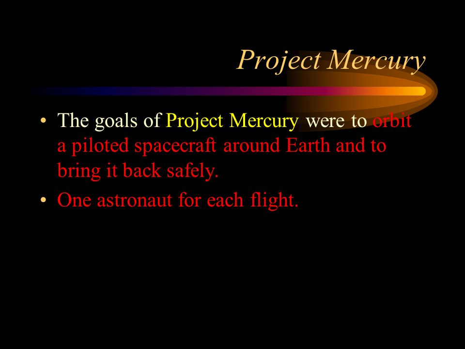Project Mercury The goals of Project Mercury were to orbit a piloted spacecraft around Earth and to bring it back safely.