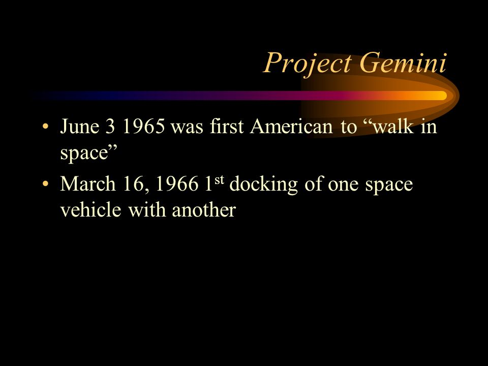 Project Gemini June was first American to walk in space March 16, st docking of one space vehicle with another