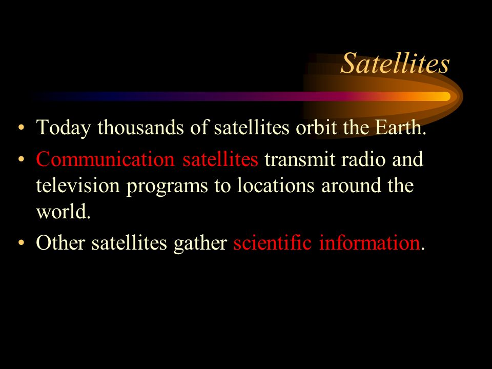Satellites Today thousands of satellites orbit the Earth.