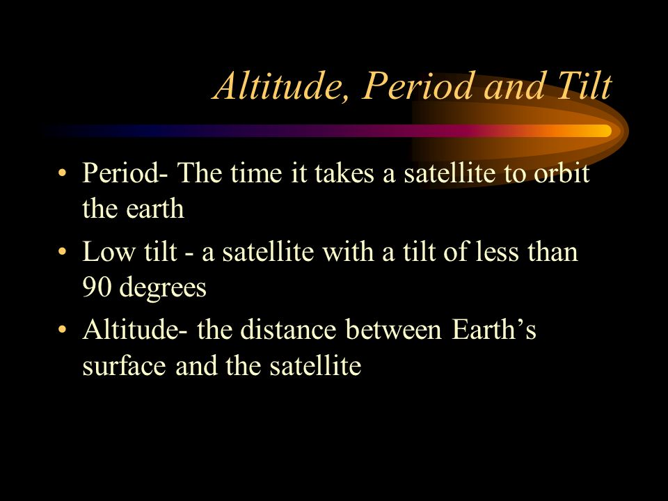 Altitude, Period and Tilt Period- The time it takes a satellite to orbit the earth Low tilt - a satellite with a tilt of less than 90 degrees Altitude- the distance between Earth's surface and the satellite