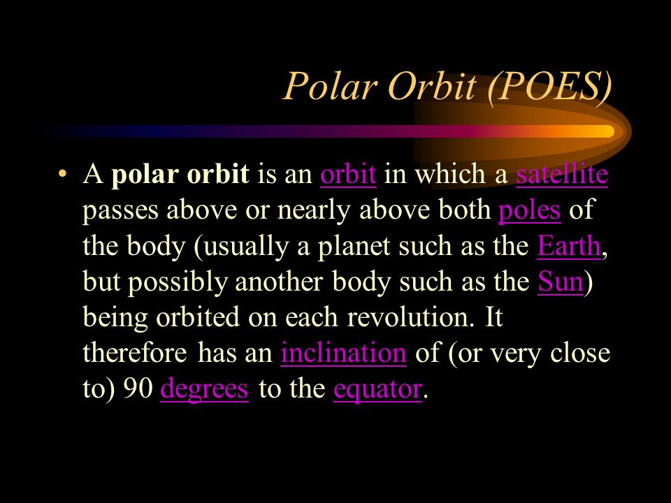 Polar Orbit (POES) A polar orbit is an orbit in which a satellite passes above or nearly above both poles of the body (usually a planet such as the Earth, but possibly another body such as the Sun) being orbited on each revolution.