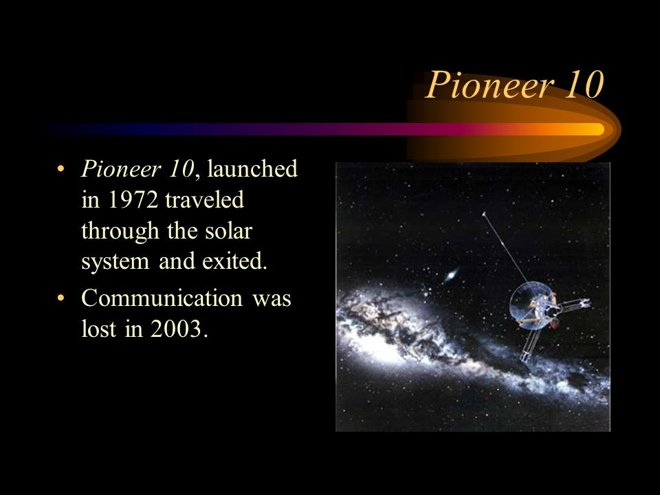 Pioneer 10 Pioneer 10, launched in 1972 traveled through the solar system and exited.