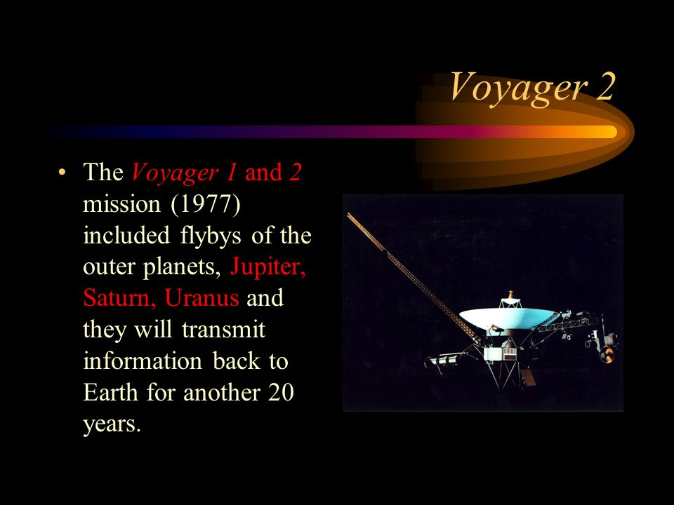 Voyager 2 The Voyager 1 and 2 mission (1977) included flybys of the outer planets, Jupiter, Saturn, Uranus and they will transmit information back to Earth for another 20 years.