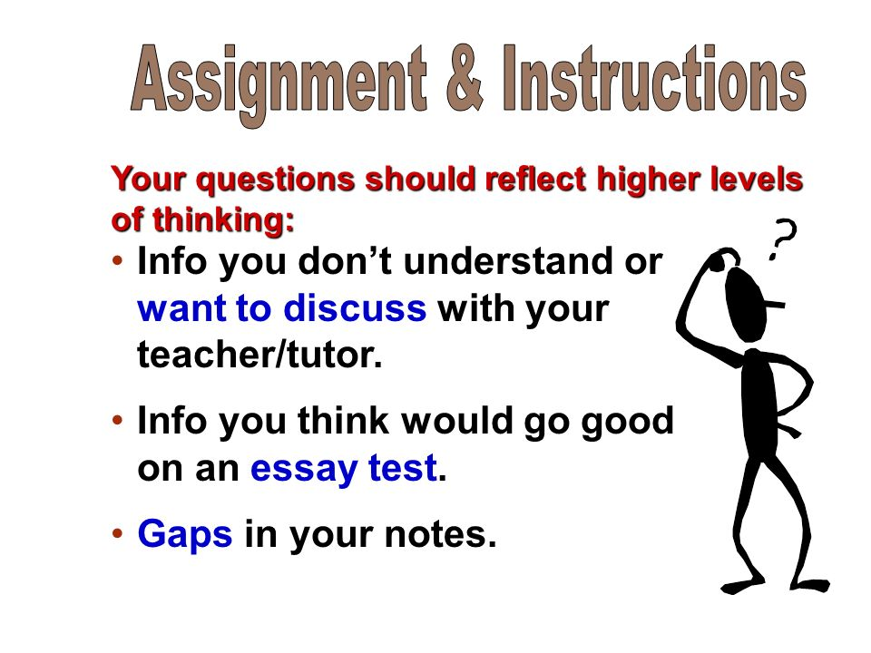 Your questions should reflect higher levels of thinking: Info you don't understand or want to discuss with your teacher/tutor.