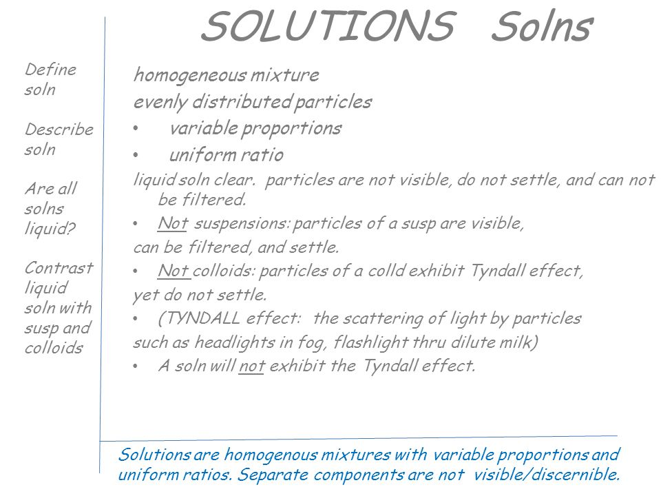 SOLUTIONS Solns homogeneous mixture evenly distributed particles variable proportions uniform ratio liquid soln clear.