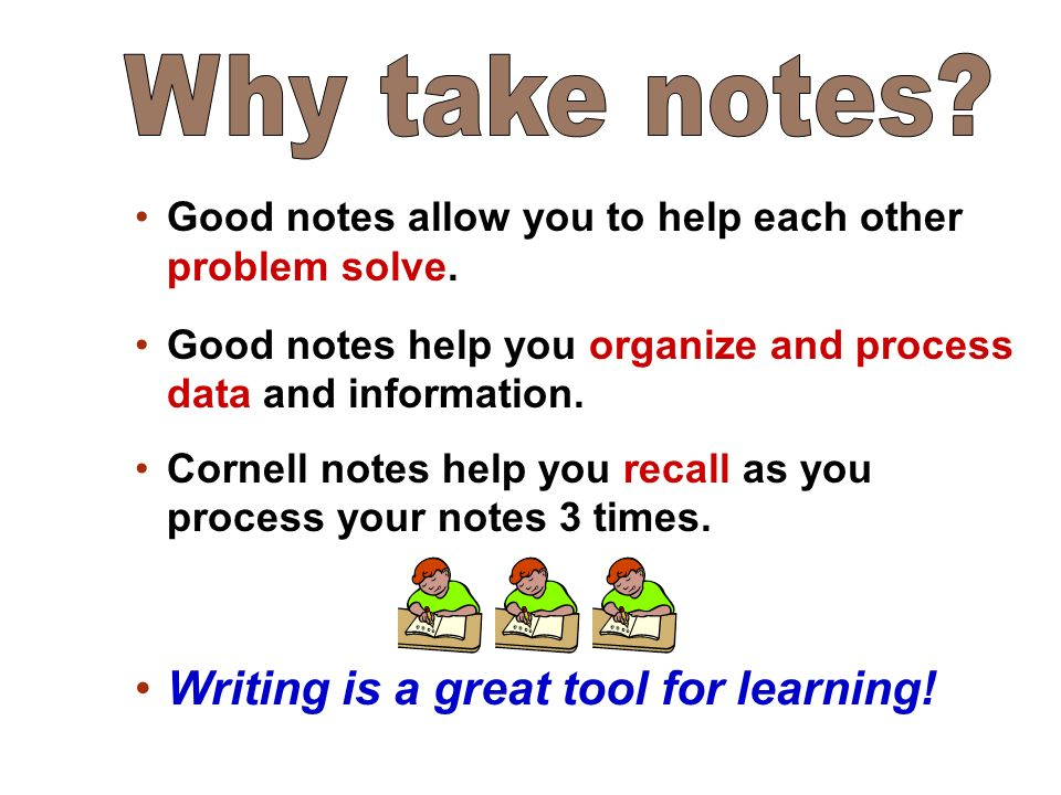Good notes allow you to help each other problem solve.