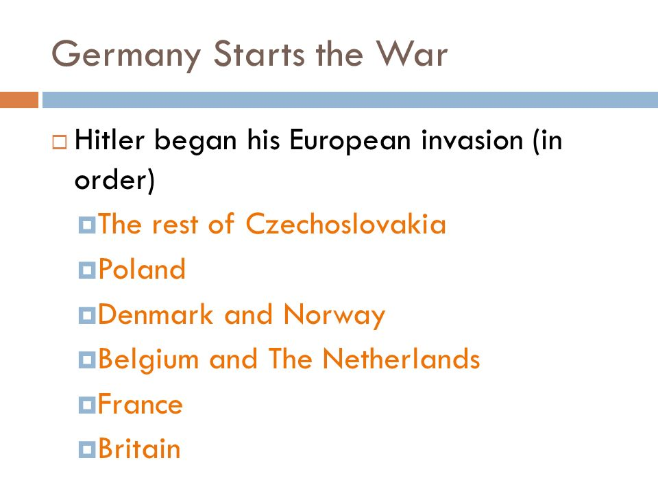 Germany Starts the War  Hitler began his European invasion (in order)  The rest of Czechoslovakia  Poland  Denmark and Norway  Belgium and The Netherlands  France  Britain