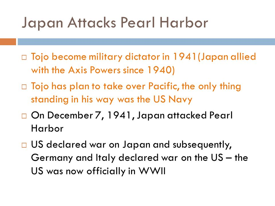 Japan Attacks Pearl Harbor  Tojo become military dictator in 1941(Japan allied with the Axis Powers since 1940)  Tojo has plan to take over Pacific, the only thing standing in his way was the US Navy  On December 7, 1941, Japan attacked Pearl Harbor  US declared war on Japan and subsequently, Germany and Italy declared war on the US – the US was now officially in WWII