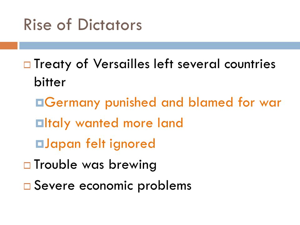 Rise of Dictators  Treaty of Versailles left several countries bitter  Germany punished and blamed for war  Italy wanted more land  Japan felt ignored  Trouble was brewing  Severe economic problems