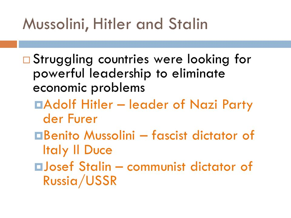 Mussolini, Hitler and Stalin  Struggling countries were looking for powerful leadership to eliminate economic problems  Adolf Hitler – leader of Nazi Party der Furer  Benito Mussolini – fascist dictator of Italy Il Duce  Josef Stalin – communist dictator of Russia/USSR